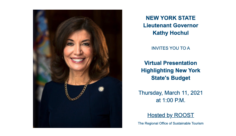"Image of New York State Lieutenant Governor Kathy Hochul, including the text: ""NYS Lieutenant Governor Kathy Hochul INVITES YOU TO A Virtual Presentation Highlighting New York State's Budget on Thursday, March 11, 2021 at 1:00 P.M. Hosted by ROOST (The Regional Office of Sustainable Tourism)"""